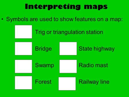 Interpreting maps Symbols are used to show features on a map: