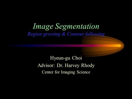 Image Segmentation Region growing & Contour following Hyeun-gu Choi Advisor: Dr. Harvey Rhody Center for Imaging Science.
