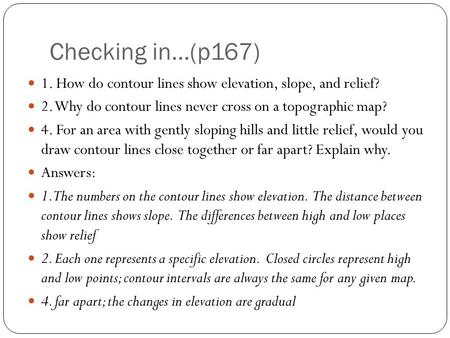 Checking in…(p167) 1. How do contour lines show elevation, slope, and relief? 2. Why do contour lines never cross on a topographic map? 4. For an area.