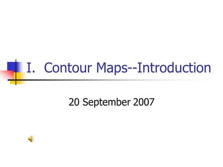 I. Contour Maps--Introduction 20 September 2007 RELIEF: difference in elevation between two points.