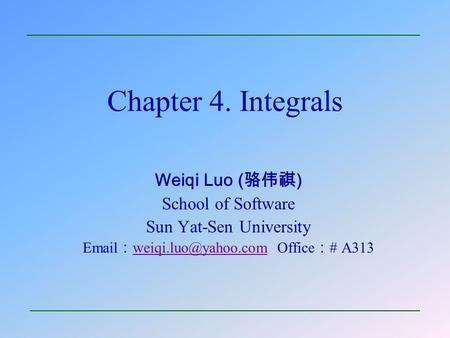 Chapter 4. Integrals Weiqi Luo (骆伟祺) School of Software