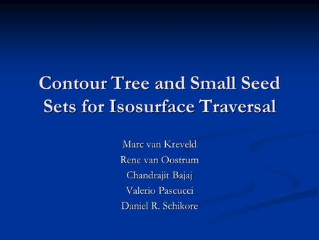 Contour Tree and Small Seed Sets for Isosurface Traversal Marc van Kreveld Rene van Oostrum Chandrajit Bajaj Valerio Pascucci Daniel R. Schikore.