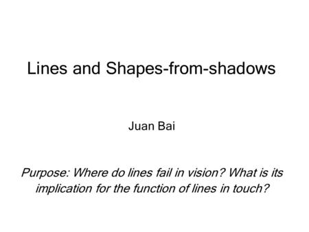 Lines and Shapes-from-shadows Juan Bai Purpose: Where do lines fail in vision? What is its implication for the function of lines in touch?
