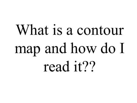 What is a contour map and how do I read it??