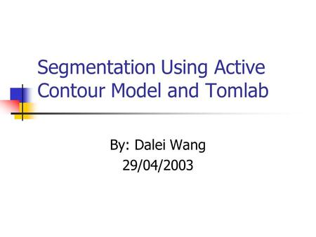 Segmentation Using Active Contour Model and Tomlab By: Dalei Wang 29/04/2003.