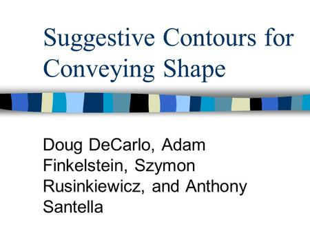 Suggestive Contours for Conveying Shape Doug DeCarlo, Adam Finkelstein, Szymon Rusinkiewicz, and Anthony Santella.