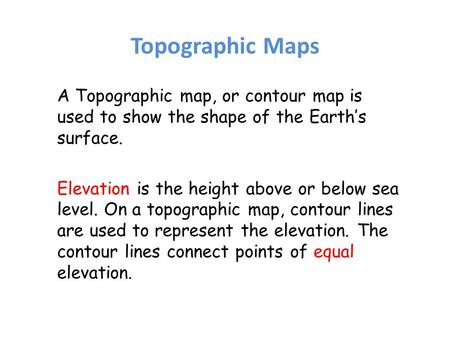 Topographic Maps A Topographic map, or contour map is used to show the shape of the Earth's surface. Elevation is the height above or below sea level.