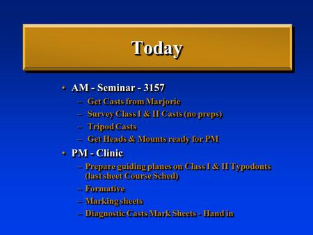 TodayToday AM - Seminar - 3157AM - Seminar - 3157 – Get Casts from Marjorie – Survey Class I & II Casts (no preps) – Tripod Casts – Get Heads & Mounts.