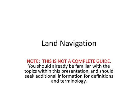 Land Navigation NOTE: THIS IS NOT A COMPLETE GUIDE. You should already be familiar with the topics within this presentation, and should seek additional.