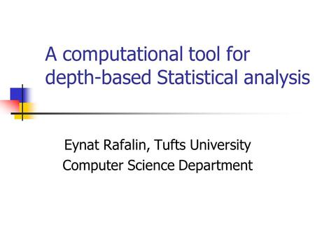 A computational tool for depth-based Statistical analysis Eynat Rafalin, Tufts University Computer Science Department.