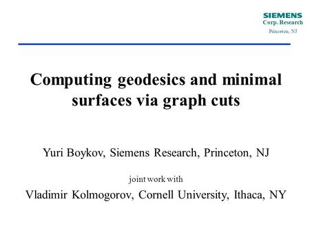 Corp. Research Princeton, NJ Computing geodesics and minimal surfaces via graph cuts Yuri Boykov, Siemens Research, Princeton, NJ joint work with Vladimir.