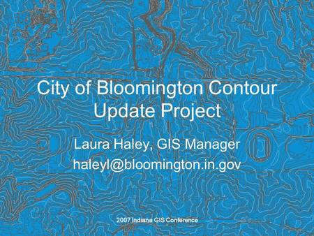 2007 Indiana GIS Conference City of Bloomington Contour Update Project Laura Haley, GIS Manager