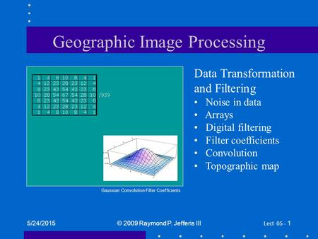 5/24/2015© 2009 Raymond P. Jefferis III Lect 05 - 1 Geographic Image Processing Data Transformation and Filtering Noise in data Arrays Digital filtering.