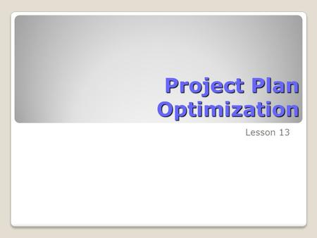 Project Plan Optimization Lesson 13. Skills Matrix SkillsMatrix Skill Make time and date adjustments Adjust fiscal year settings within Microsoft Project.