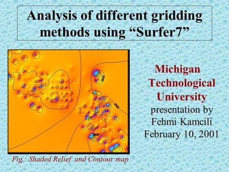 "Analysis of different gridding methods using ""Surfer7"" Michigan Technological University presentation by Fehmi Kamcili February 10, 2001 Fig.: Shaded Relief."