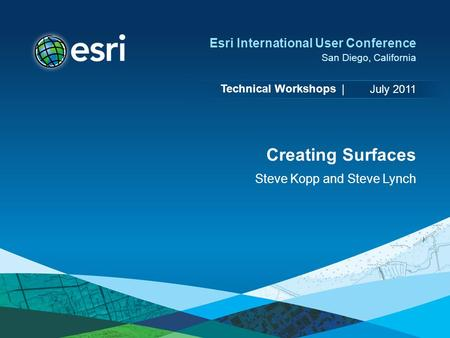 Technical Workshops | Esri International User Conference San Diego, California Creating Surfaces Steve Kopp and Steve Lynch July 2011.