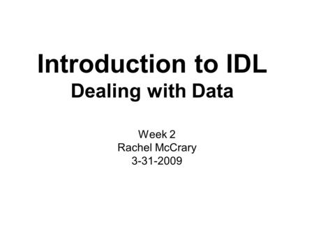 Introduction to IDL Dealing with Data Week 2 Rachel McCrary 3-31-2009.