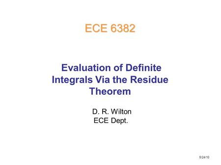 D. R. Wilton ECE Dept. ECE 6382 Evaluation of Definite Integrals Via the Residue Theorem 8/24/10.