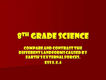 8TH GRADE SCIENCE COMPARE AND CONTRAST THE DIFFERENT LANDFORMS CAUSED BY EARTH'S EXTERNAL FORCES. ESS 8.8.4.