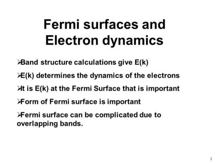 1 Fermi surfaces and Electron dynamics  Band structure calculations give E(k)  E(k) determines the dynamics of the electrons  It is E(k) at the Fermi.