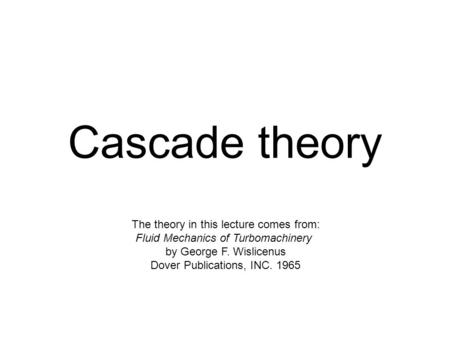 Cascade theory The theory in this lecture comes from: Fluid Mechanics of Turbomachinery by George F. Wislicenus Dover Publications, INC. 1965.