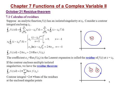 October 21 Residue theorem 7.1 Calculus of residues Chapter 7 Functions of a Complex Variable II 1 Suppose an analytic function f (z) has an isolated singularity.
