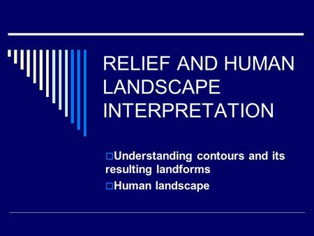 RELIEF AND HUMAN LANDSCAPE INTERPRETATION  Understanding contours and its resulting landforms  Human landscape.