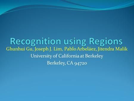 Ghunhui Gu, Joseph J. Lim, Pablo Arbeláez, Jitendra Malik University of California at Berkeley Berkeley, CA 94720.