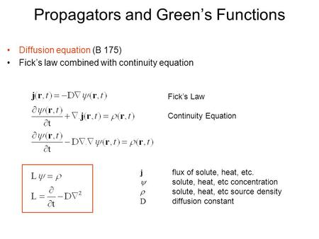 Propagators and Green's Functions Diffusion equation (B 175) Fick's law combined with continuity equation Fick's Law Continuity Equation j flux of solute,