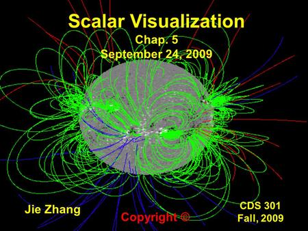 CDS 301 Fall, 2009 Scalar Visualization Chap. 5 September 24, 2009 Jie Zhang Copyright ©