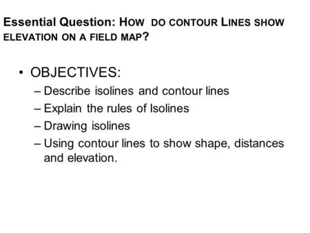 Essential Question: H OW DO CONTOUR L INES SHOW ELEVATION ON A FIELD MAP ? OBJECTIVES: –Describe isolines and contour lines –Explain the rules of Isolines.