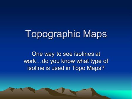 Topographic Maps One way to see isolines at work…do you know what type of isoline is used in Topo Maps?