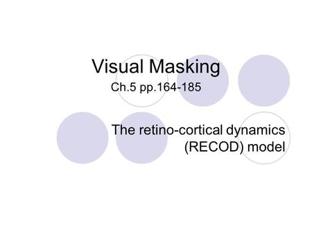Visual Masking Ch.5 pp.164-185 The retino-cortical dynamics (RECOD) model.