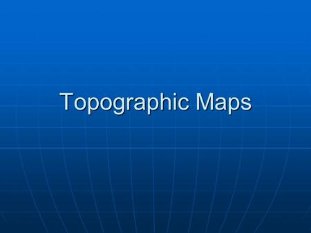 Topographic Maps. Lesson Objectives Define a topographic map and state its uses. Define a topographic map and state its uses. Describe how contour lines.
