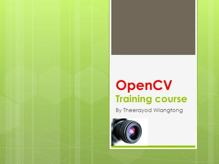 OpenCV Training course By Theerayod Wiangtong. Goals  Develop a universal toolbox for research and development in the field of Computer Vision.