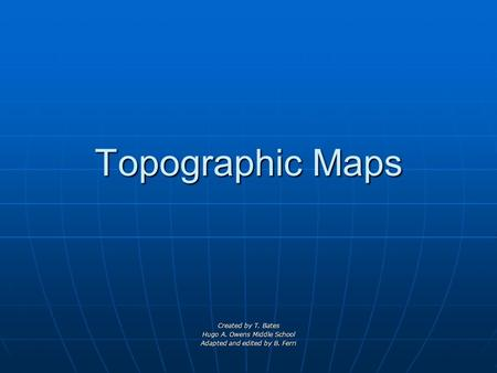 Topographic Maps Created by T. Bates Hugo A. Owens Middle School