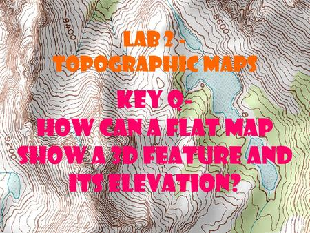 LAB 2 - TOPOGRAPHIC MAPS Key Q- How can a flat map show a 3D feature and its elevation?