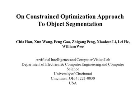 On Constrained Optimization Approach To Object Segmentation Chia Han, Xun Wang, Feng Gao, Zhigang Peng, Xiaokun Li, Lei He, William Wee Artificial Intelligence.