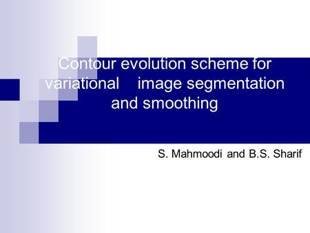 Contour evolution scheme for variational image segmentation and smoothing S. Mahmoodi and B.S. Sharif.