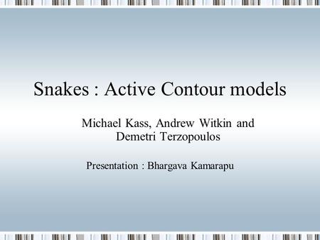 Snakes : Active Contour models Michael Kass, Andrew Witkin and Demetri Terzopoulos Presentation : Bhargava Kamarapu.