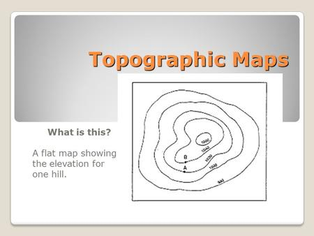 Topographic Maps What is this? A flat map showing the elevation for one hill.