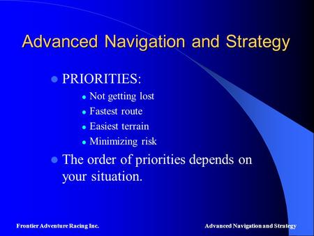 Advanced Navigation and Strategy PRIORITIES: Not getting lost Fastest route Easiest terrain Minimizing risk The order of priorities depends on your situation.