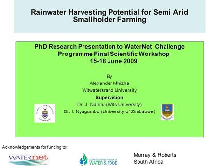 Acknowledgements for funding to: Murray & Roberts South Africa Rainwater Harvesting Potential for Semi Arid Smallholder Farming PhD Research Presentation.
