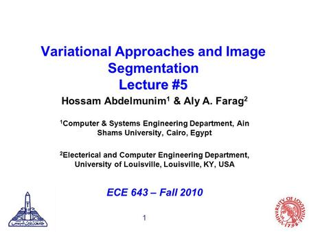1 Lecture #5 Variational Approaches and Image Segmentation Lecture #5 Hossam Abdelmunim 1 & Aly A. Farag 2 1 Computer & Systems Engineering Department,