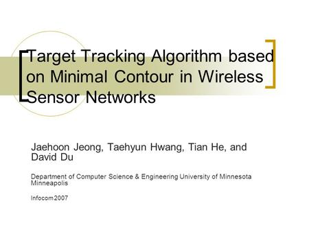 Target Tracking Algorithm based on Minimal Contour in Wireless Sensor Networks Jaehoon Jeong, Taehyun Hwang, Tian He, and David Du Department of Computer.