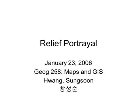 Relief Portrayal January 23, 2006 Geog 258: Maps and GIS Hwang, Sungsoon 황성순.