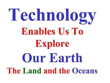 Technology Enables Us To Explore Our Earth The Land and the Oceans.