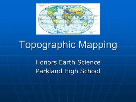 Topographic Mapping Honors Earth Science Parkland High School.