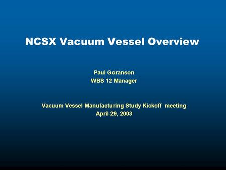 NCSX Vacuum Vessel Overview Paul Goranson WBS 12 Manager Vacuum Vessel Manufacturing Study Kickoff meeting April 29, 2003.