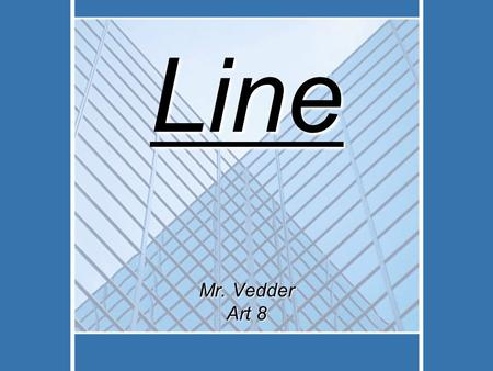Line Mr. Vedder Art 8. An element of art that is used to define shape, contours, and outlines, also to suggest mass and volume. It may be a continuous.
